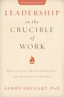 Leadership in the Crucible of Work: Discovering the Interior Life of an Authentic Leader Cover Image