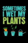 Sometimes I Wet my Plants: Gardening Log Book - Plan your Gardening Tasks, Organize your Garden, Take Notes & Improve your Skills - 131 pages, 6x Cover Image