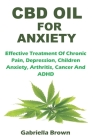 CBD Oil for Anxiety: Effective Treatment Of Chronic Pain, Depression, Children Anxiety, Arthritis, Cancer And ADHD Cover Image