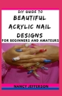 DIY Guide To Beautiful Acrylic Nail Designs For Beginners and Amateurs Cover Image