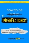How to Be an Imperfectionist: The New Way to Self-Acceptance, Fearless Living, and Freedom from Perfectionism Cover Image