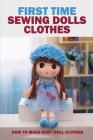 First Time Sewing Dolls Clothes: How To Make Baby Doll Clothes: Sewing Dolls Clothes Cover Image