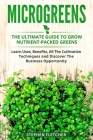 Microgreens: The Ultimate Guide to Grow Nutrient-Packed Greens. Learn Uses, Benefits, All The Cultivation Techniques and Discover T Cover Image