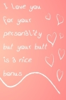 I Love You For Your Personality But Your Butt Is A Nice Bonus: Funny And Naughty Valentine's Day Gag Gift Notebook For Her Cover Image
