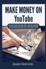 Make Money On YouTube: How to Create and Grow Your YouTube Channel, Gain Millions of Subscribers, Earn Passive Income and Make Money Online F Cover Image