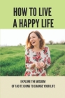 How To Live A Happy Life: Explore The Wisdom Of Tao Te Ching To Change Your Life: Taoism Principle Meaning Cover Image