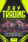 Day Trading For Beginners: A Complete Beginners Guide on How to Earn Quick Money Through Day Trading Strategies Cover Image