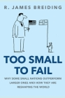 Too Small to Fail: Why Small Nations Outperform Larger Ones and How They Are Reshaping the World Cover Image