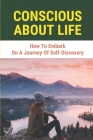 Conscious About Life: How To Embark On A Journey Of Self-Discovery: Self-Discovery Process Cover Image