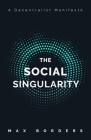 The Social Singularity: How decentralization will allow us to transcend politics, create global prosperity, and avoid the robot apocalypse Cover Image