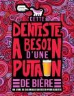 Cette dentiste a besoin d'une putain de bière: Un livre de coloriage grossier pour adultes: Un livre anti-stress vulgaire pour dentistes et étudiantes Cover Image