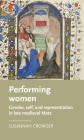 Performing Women: Gender, Self, and Representation in Late Medieval Metz (Manchester Medieval Literature and Culture) Cover Image