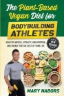 The Plant-Based Vegan Diet for Bodybuilding Athletes (NEW VERSION): Healthy Muscle, Vitality, High Protein, and Energy for the Rest of your Life Cover Image