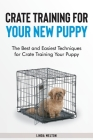 Crate Training for Your New Puppy: The Best and Easiest Techniques for Crate Training Your Puppy Cover Image