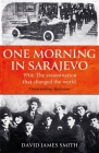 One Morning In Sarajevo: The story of the assassination that changed the world Cover Image