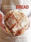 How to Make Bread: Step-By-Step Recipes for Yeasted Breads, Sourdoughs, Soda Breads and Pastries Cover Image