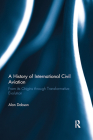 A History of International Civil Aviation: From Its Origins Through Transformative Evolution Cover Image