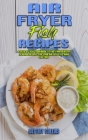 Air Fryer Fish Recipes: A Step-by-Step Cookbook To Easy and Healthy Seafood Recipes for Your Air Fryer to Burn Fat Fast Cover Image