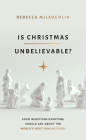 Is Christmas Unbelievable?: Four Questions Everyone Should Ask about the World's Most Famous Story Cover Image