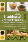Using Traditional Chinese Medicine: To Manage Your Emotional Health - How Herbs, Natural Foods, and Acupressure Can Regulate and Harmonize Your Mind a Cover Image