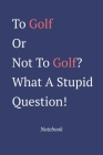 To Golf Or Not To Golf? What A Stupid Question: Notebook Cover Image