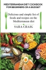 Mediterranean Diet Cookbook for Beginners on a Budget: Delicious and Simple List of Foods and Recipes on the Mediterranean Diet Cover Image