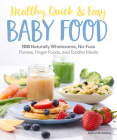 Healthy, Quick & Easy Baby Food: 100 Naturally Wholesome, No-Fuss Purees, Finger Foods and Toddler Meals Cover Image