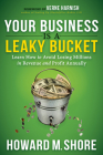 Your Business Is a Leaky Bucket: Learn How to Avoid Losing Millions in Revenue and Profit Annually Cover Image