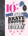 10 And Brave Enough To Dream: Cheerleading Gift For Girls 10 Years Old - Cheerleader College Ruled Composition Writing School Notebook To Take Class Cover Image