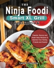 The Complete Ninja Foodi Smart XL Grill Cookbook: Popular, Savory and Super Easy Recipes to Impress Your Family, Friends and Guests with Amazing Meals Cover Image
