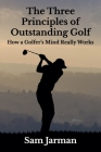 The Three Principles of Outstanding Golf: How A Golfer's Mind Really Works Cover Image