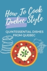 How To Cook Quebec Style: Quintessential Dishes From Quebec: Traditional Quebec Food Recipes Cover Image