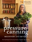 Pressure Canning for Beginners and Beyond: Safe, Easy Recipes for Preserving Tomatoes, Vegetables, Beans and Meat Cover Image