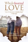 Wholehearted Love: How To Maintain A Healthy Heart In Marriage Cover Image