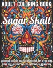 Sugar Skull Coloring Book: A Coloring Book for Adults Featuring Fun Day of the Dead Sugar Skull Designs and Easy Patterns for Relaxation Cover Image