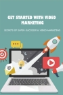 Get Started With Video Marketing: Secrets Of Super-Successful Video Marketing: Ways To Use Video For Your Social Media Marketing Cover Image