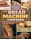 The Bread Machine Cookbook: Quick-To-Make Easy-To-Remember Bread Machine Recipe Book for Tasty Homemade Bread, Buns, Snacks and Loaves. (Homemade Cover Image