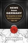 News from Germany: The Competition to Control World Communications, 1900-1945 (Harvard Historical Studies #190) Cover Image