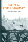 Field Notes from a Hidden City: An Urban Nature Diary Cover Image