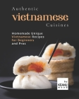 Authentic Vietnamese Cuisines: Homemade Unique Vietnamese Cuisines for Beginners and Pros Cover Image