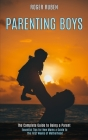 Parenting Boys: The Complete Guide to Being a Parent (Essential Tips for New Mums a Guide to the First Weeks of Motherhood) Cover Image