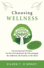 Choosing Wellness: Unconventional Wisdom for the Overwhelmed, the Discouraged, the Addicted, the Fearful, or the Stuck Cover Image