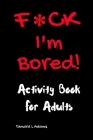 F*CK I'm Bored: Activity Book for Adults Cover Image