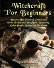 Witchcraft For Beginners: Discover The Power of Crystals and Herbs To Enhance Your Spirit, Respecting Other People, Nature and The Earth Cover Image