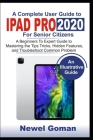 IPAD PRO 2020 for SENIOR CITIZENS: A Beginners to Experts Guide to Mastering the Tips, Tricks, Hidden Features, and Troubleshoot Common Problems Cover Image