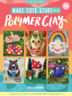 Make Cute Stuff with Polymer Clay: Learn to make cute, quirky items from polymer clay (Art Makers #5) Cover Image