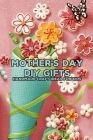 Mother's Day DIY Gifts: Handmade Craft Ideas for Kids: Happy Mother's Day, Gift for Mom, Mother and Daughter, Mother's Day Gift 2021 Cover Image