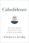 Calmfidence: How to Trust Yourself, Tame Your Inner Critic, and Shine in Any Spotlight Cover Image