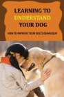 Learning To Understand Your Dog: How To Improve Your Dog's Behaviour: Dog Behaviors & What They Mean Cover Image