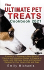 The Ultimate Pet Treats Cookbook 2021: 2 books in 1: Discover a New World of Flavors and Innovative Dishes to Prepare at Home, with 236 Easy, Quick an Cover Image